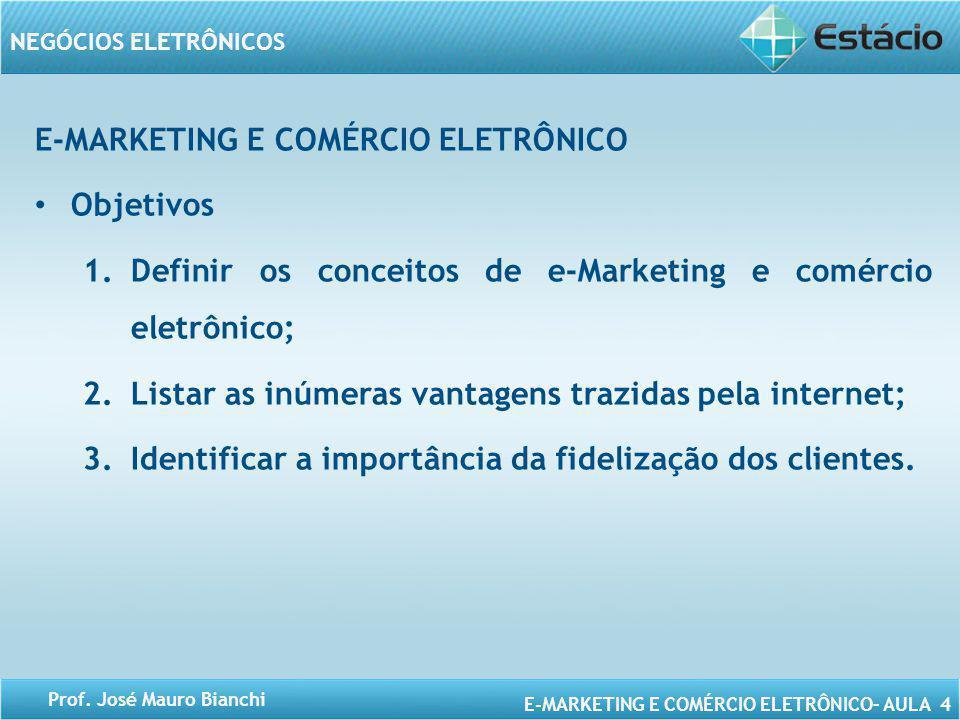 E-MARKETING E COMÉRCIO ELETRÔNICO– AULA 4 NEGÓCIOS ELETRÔNICOS Prof. José Mauro Bianchi E-MARKETING E COMÉRCIO ELETRÔNICO Objetivos 1.Definir os conce