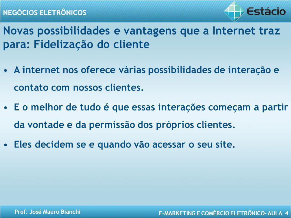 E-MARKETING E COMÉRCIO ELETRÔNICO– AULA 4 NEGÓCIOS ELETRÔNICOS Prof. José Mauro Bianchi Novas possibilidades e vantagens que a Internet traz para: Fid