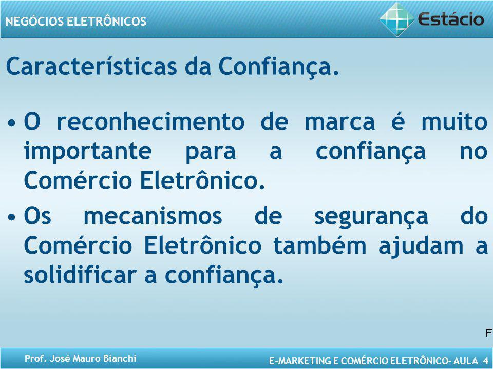 E-MARKETING E COMÉRCIO ELETRÔNICO– AULA 4 NEGÓCIOS ELETRÔNICOS Prof. José Mauro Bianchi Características da Confiança. O reconhecimento de marca é muit