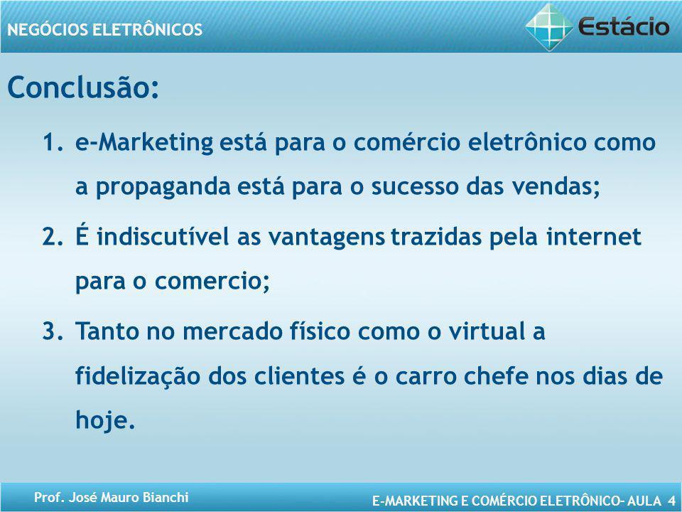 E-MARKETING E COMÉRCIO ELETRÔNICO– AULA 4 NEGÓCIOS ELETRÔNICOS Prof. José Mauro Bianchi Conclusão: 1.e-Marketing está para o comércio eletrônico como