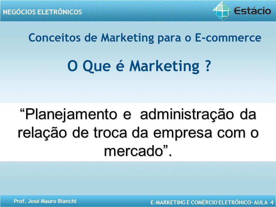 E-MARKETING E COMÉRCIO ELETRÔNICO– AULA 4 NEGÓCIOS ELETRÔNICOS Prof. José Mauro Bianchi Conceitos de Marketing para o E-commerce Planejamento e admini