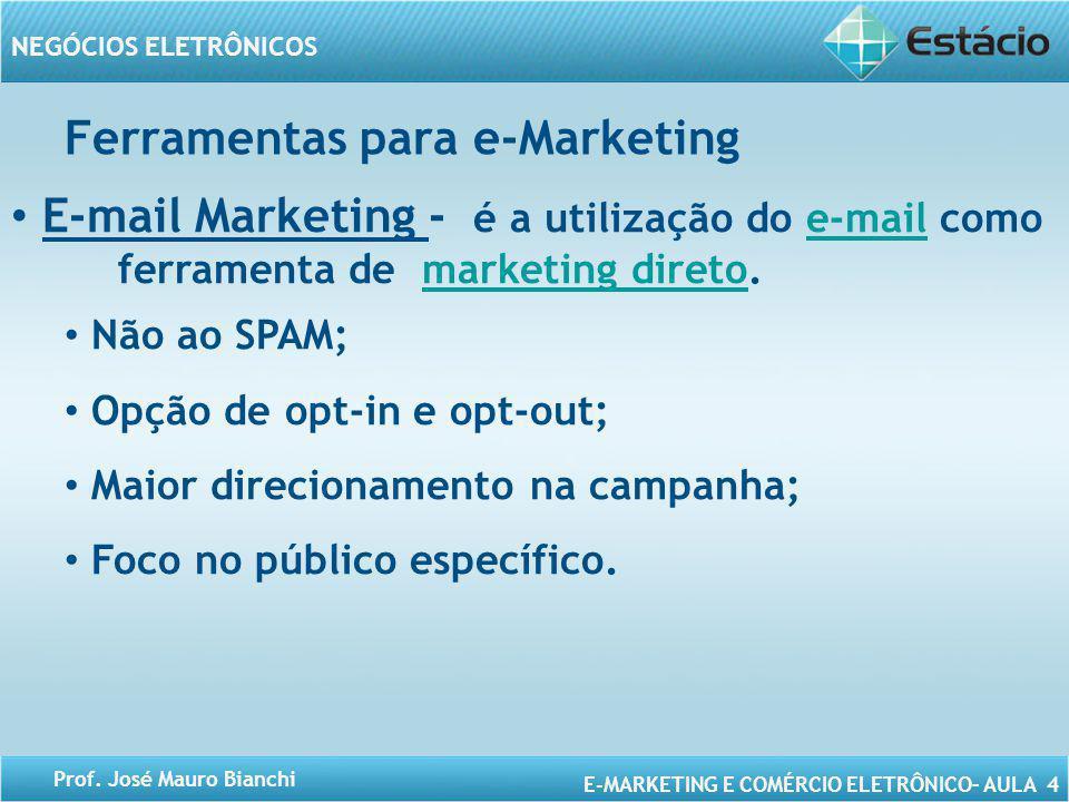 E-MARKETING E COMÉRCIO ELETRÔNICO– AULA 4 NEGÓCIOS ELETRÔNICOS Prof. José Mauro Bianchi E-mail Marketing - é a utilização do e-mail como ferramenta de