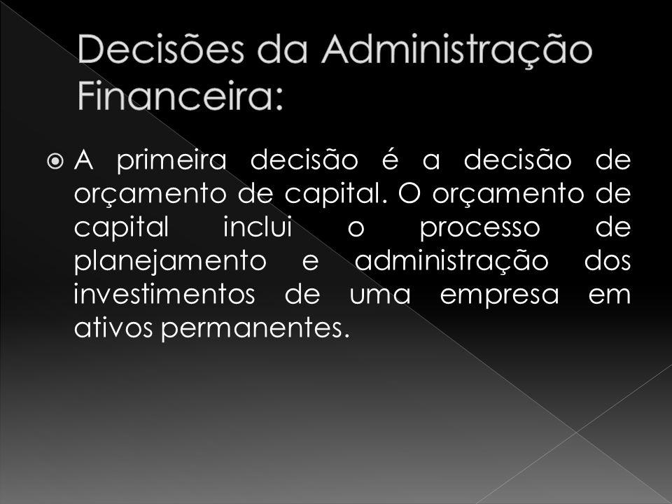 A primeira decisão é a decisão de orçamento de capital. O orçamento de capital inclui o processo de planejamento e administração dos investimentos de