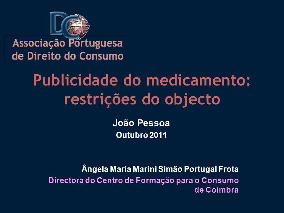 Publicidade do medicamento: restrições do objecto João Pessoa Outubro 2011 Ângela Maria Marini Simão Portugal Frota Directora do Centro de Formação para o Consumo de Coimbra