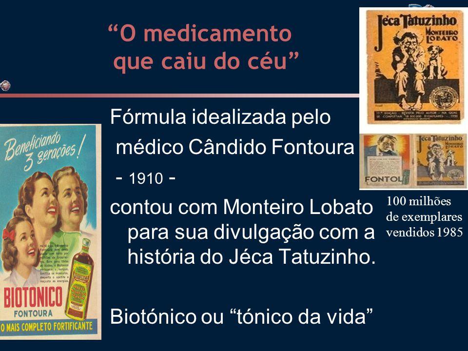 O medicamento que caiu do céu Fórmula idealizada pelo médico Cândido Fontoura - 1910 - contou com Monteiro Lobato para sua divulgação com a história do Jéca Tatuzinho.