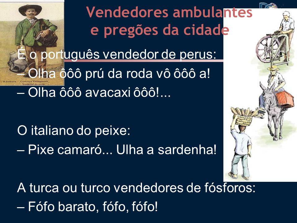 Vendedores ambulantes e pregões da cidade É o português vendedor de perus: – Olha ôôô prú da roda vô ôôô a.