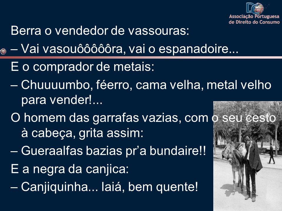 Berra o vendedor de vassouras: – Vai vasouôôôôôra, vai o espanadoire... E o comprador de metais: – Chuuuumbo, féerro, cama velha, metal velho para ven
