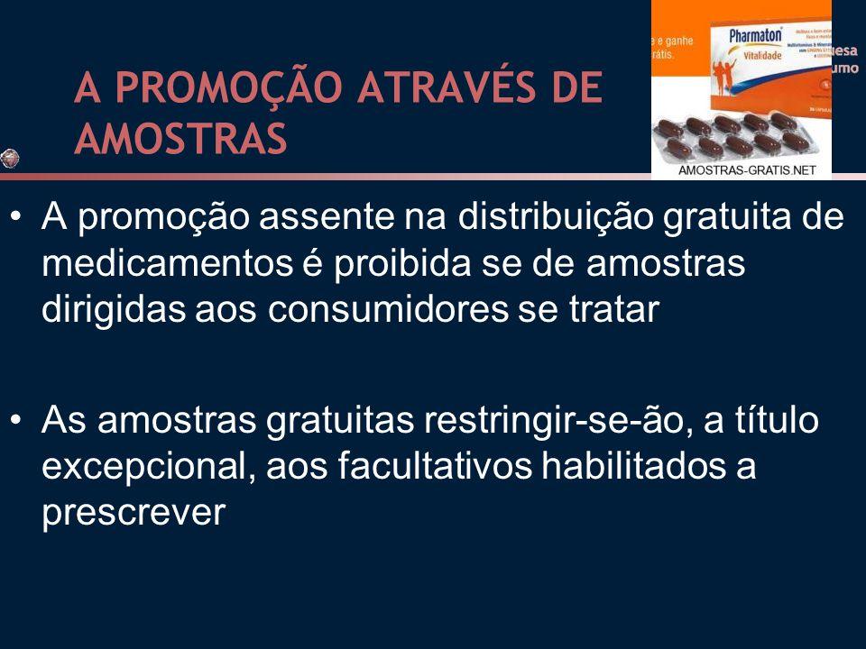 A PROMOÇÃO ATRAVÉS DE AMOSTRAS A promoção assente na distribuição gratuita de medicamentos é proibida se de amostras dirigidas aos consumidores se tratar As amostras gratuitas restringir-se-ão, a título excepcional, aos facultativos habilitados a prescrever