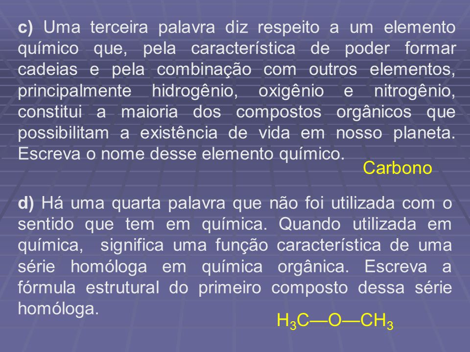 c) Uma terceira palavra diz respeito a um elemento químico que, pela característica de poder formar cadeias e pela combinação com outros elementos, pr