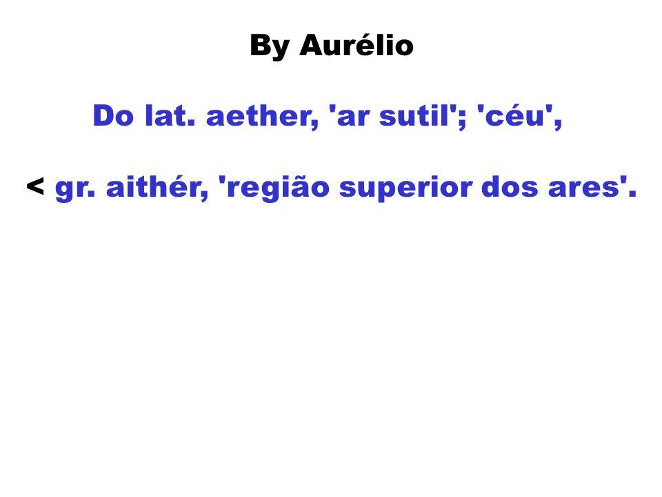 By Aurélio Do lat. aether, 'ar sutil'; 'céu', < gr. aithér, 'região superior dos ares'.
