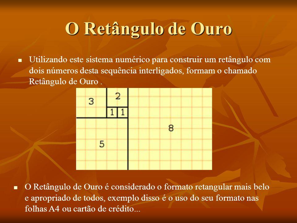 O Retângulo de Ouro Utilizando este sistema numérico para construir um retângulo com dois números desta sequência interligados, formam o chamado Retân