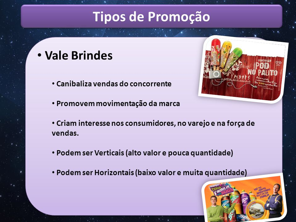Tipos de Promoção Vale Brinde Positivos Geram vendas adicionais Aumentam a visibilidade da comunicação Criam movimentação no varejo e equipes de vendas Criam conceitos de família de marcas.