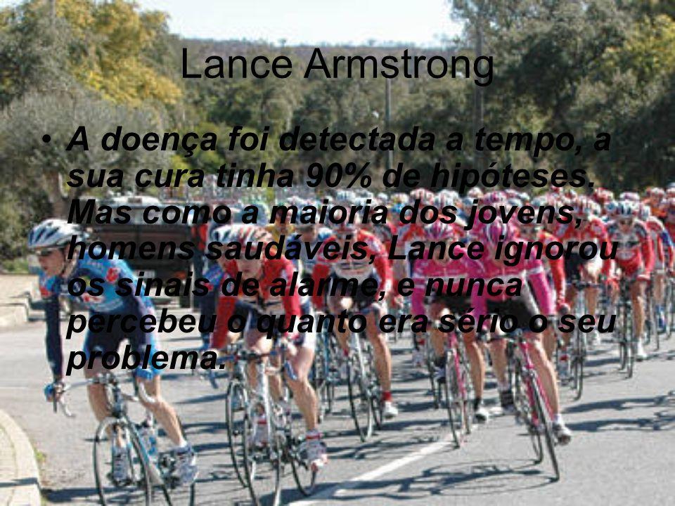 Lance Armstrong A doença foi detectada a tempo, a sua cura tinha 90% de hipóteses.