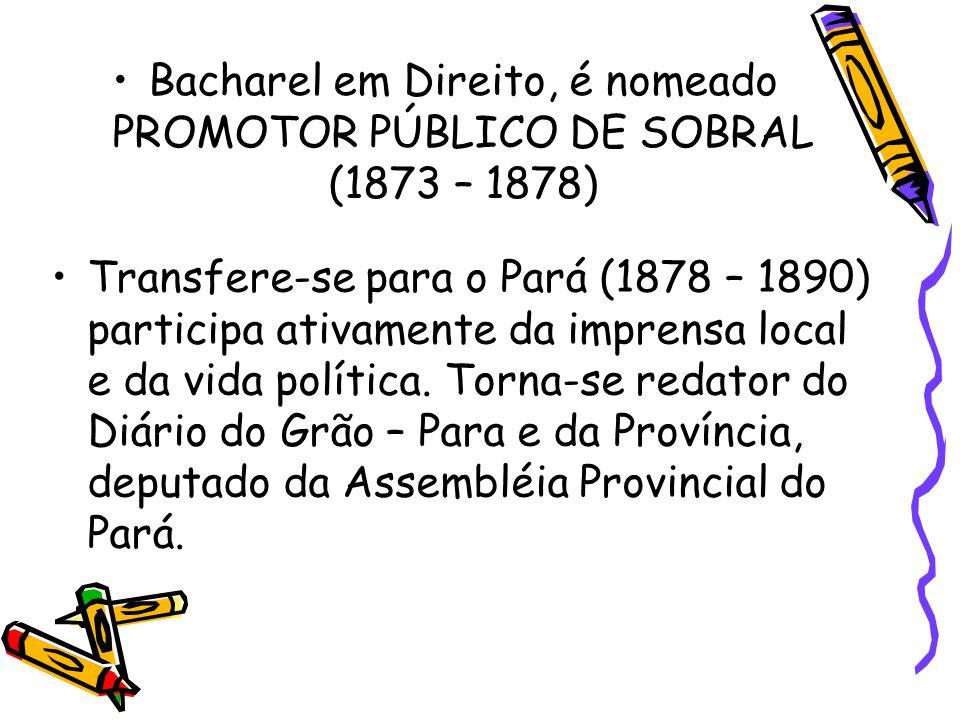 Bacharel em Direito, é nomeado PROMOTOR PÚBLICO DE SOBRAL (1873 – 1878) Transfere-se para o Pará (1878 – 1890) participa ativamente da imprensa local