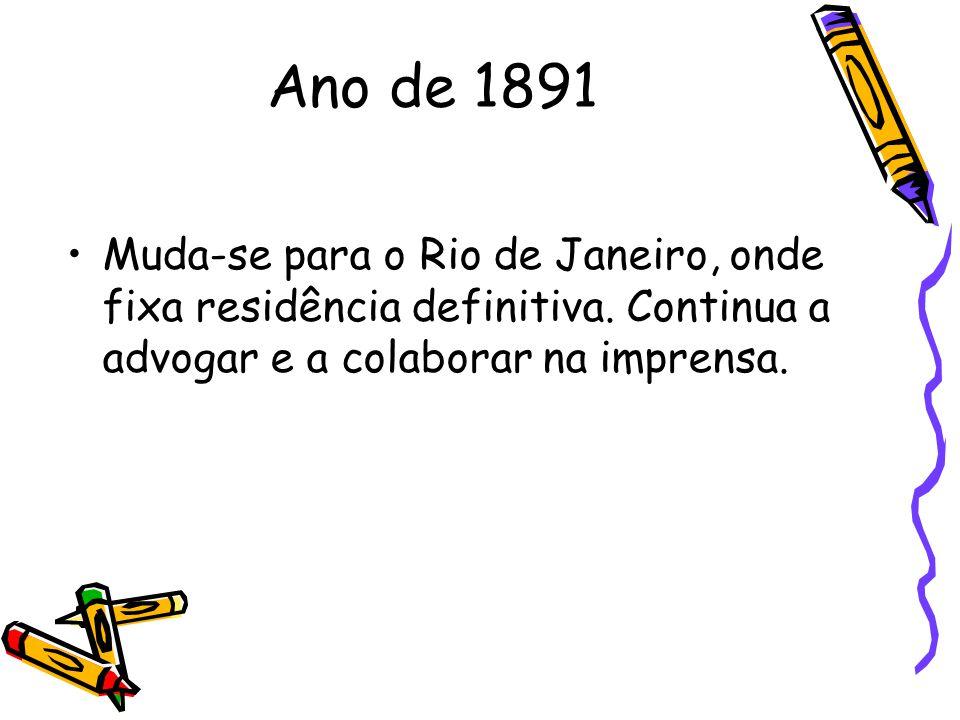 Ano de 1891 Muda-se para o Rio de Janeiro, onde fixa residência definitiva. Continua a advogar e a colaborar na imprensa.