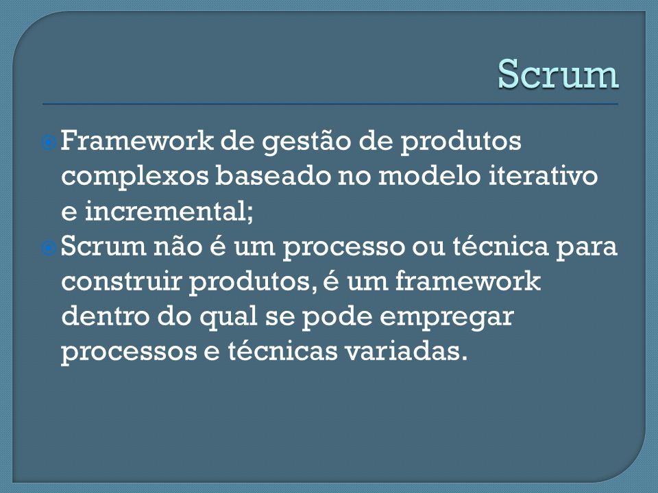Framework de gestão de produtos complexos baseado no modelo iterativo e incremental; Scrum não é um processo ou técnica para construir produtos, é um