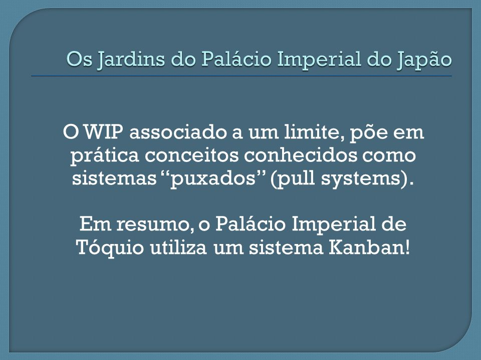 O WIP associado a um limite, põe em prática conceitos conhecidos como sistemas puxados (pull systems). Em resumo, o Palácio Imperial de Tóquio utiliza