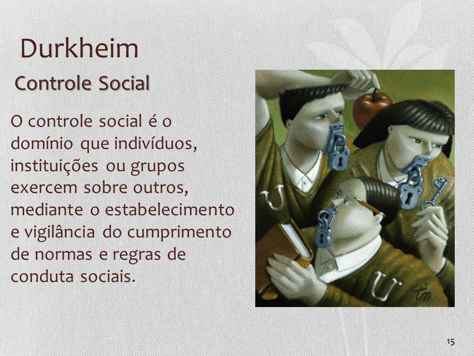 15 Durkheim O controle social é o domínio que indivíduos, instituições ou grupos exercem sobre outros, mediante o estabelecimento e vigilância do cump