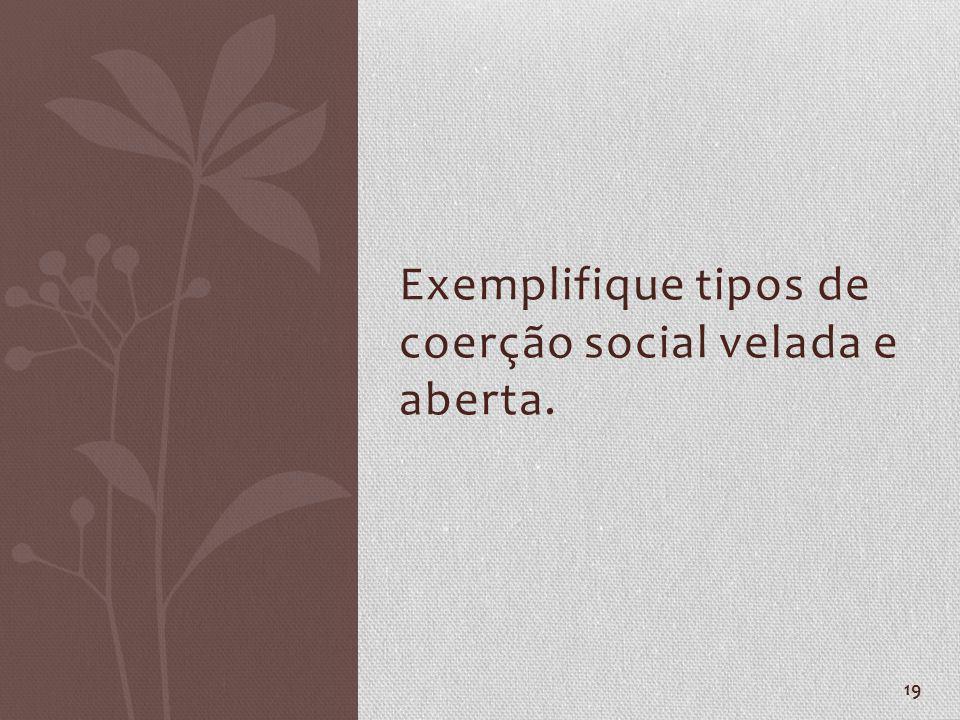 19 Exemplifique tipos de coerção social velada e aberta.