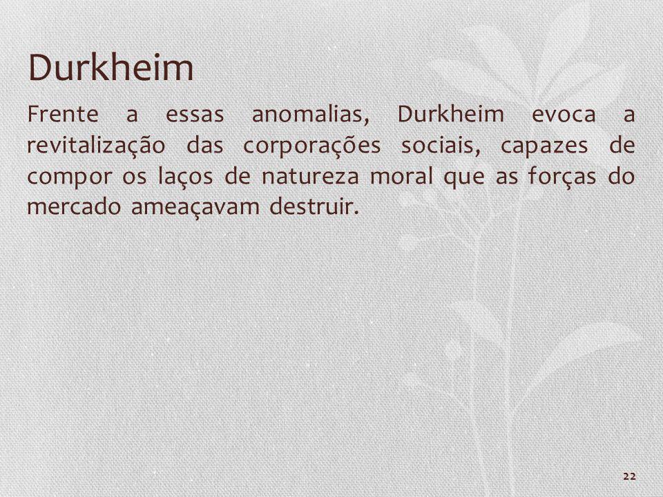 22 Durkheim Frente a essas anomalias, Durkheim evoca a revitalização das corporações sociais, capazes de compor os laços de natureza moral que as forç