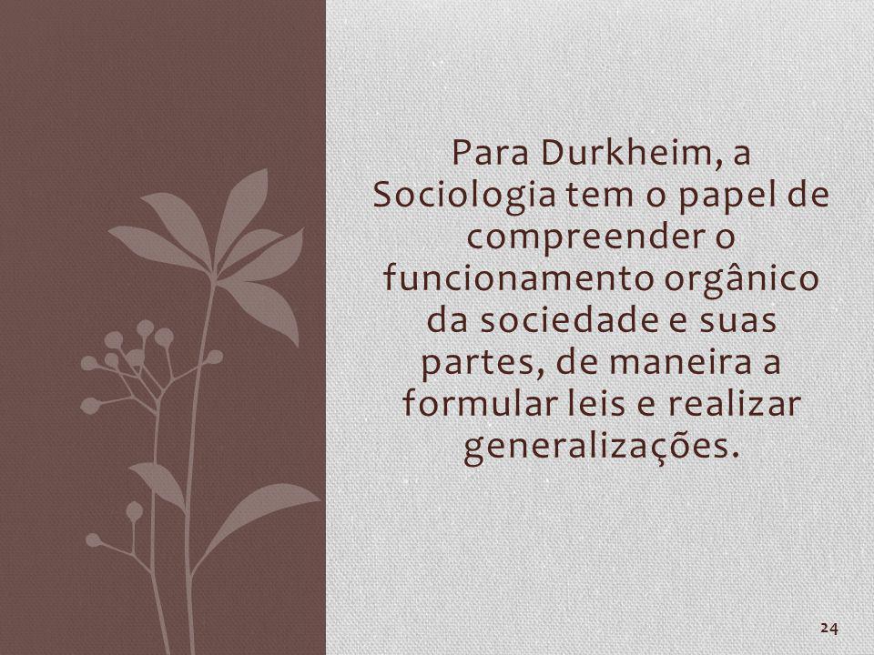 Para Durkheim, a Sociologia tem o papel de compreender o funcionamento orgânico da sociedade e suas partes, de maneira a formular leis e realizar gene
