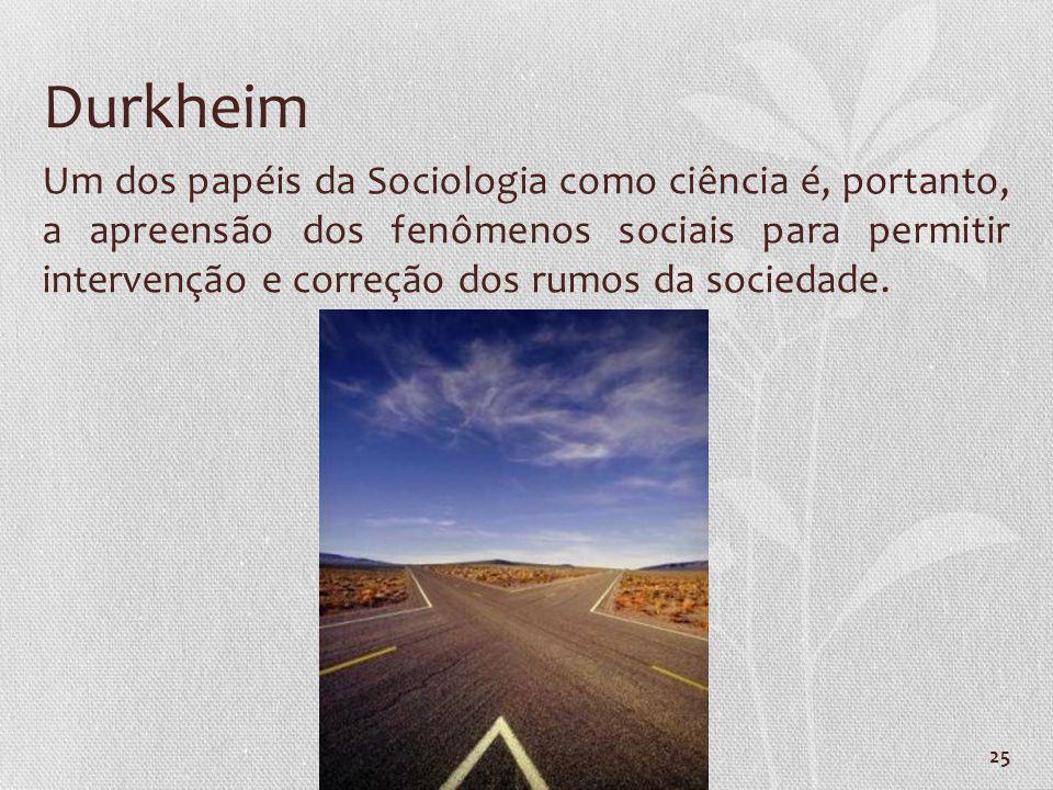 25 Durkheim Um dos papéis da Sociologia como ciência é, portanto, a apreensão dos fenômenos sociais para permitir intervenção e correção dos rumos da