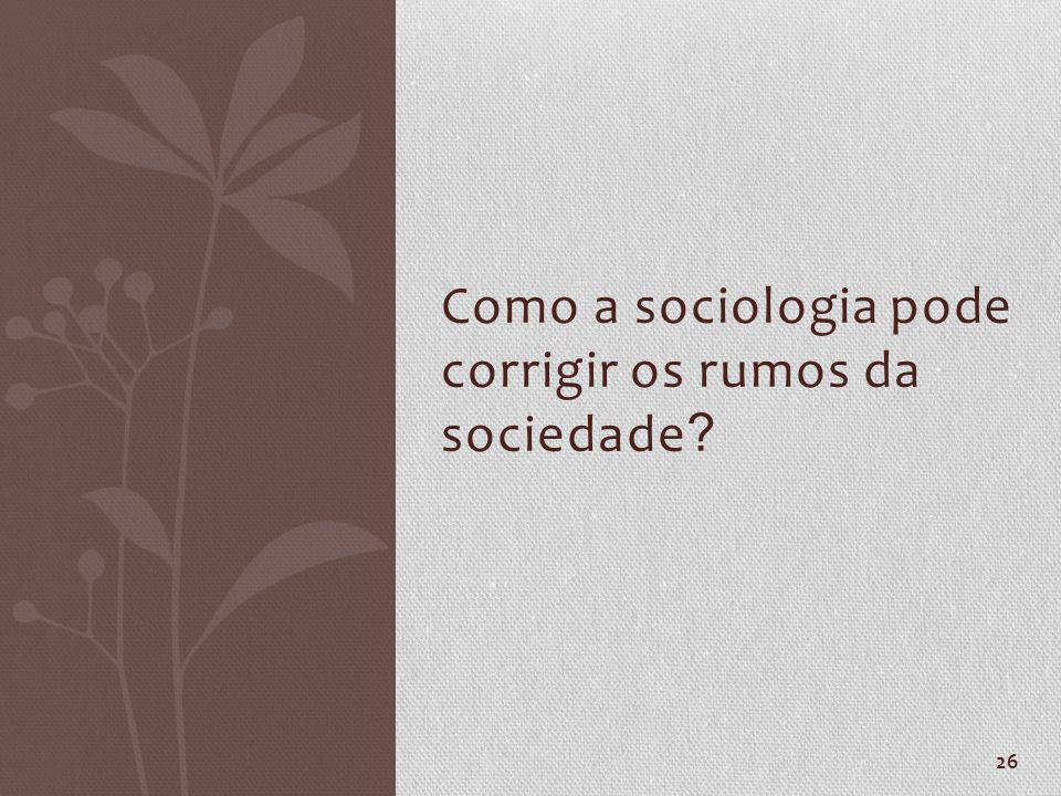 26 Como a sociologia pode corrigir os rumos da sociedade ?