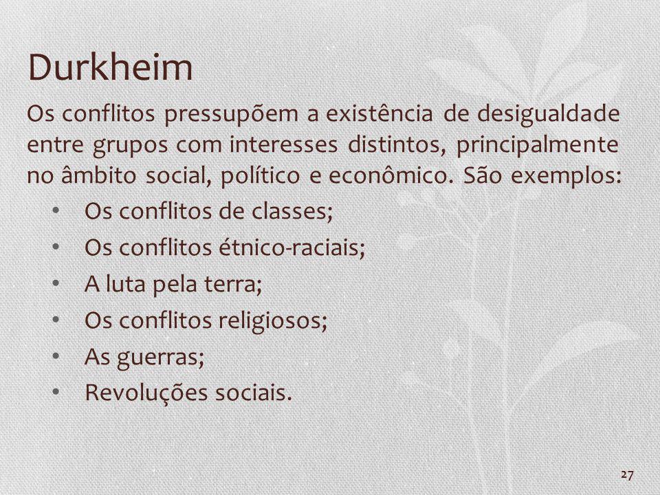 27 Durkheim Os conflitos pressupõem a existência de desigualdade entre grupos com interesses distintos, principalmente no âmbito social, político e ec