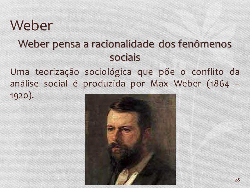 28 Weber Weber pensa a racionalidade dos fenômenos sociais Uma teorização sociológica que põe o conflito da análise social é produzida por Max Weber (