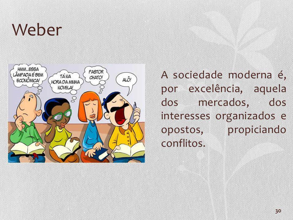 30 Weber A sociedade moderna é, por excelência, aquela dos mercados, dos interesses organizados e opostos, propiciando conflitos.