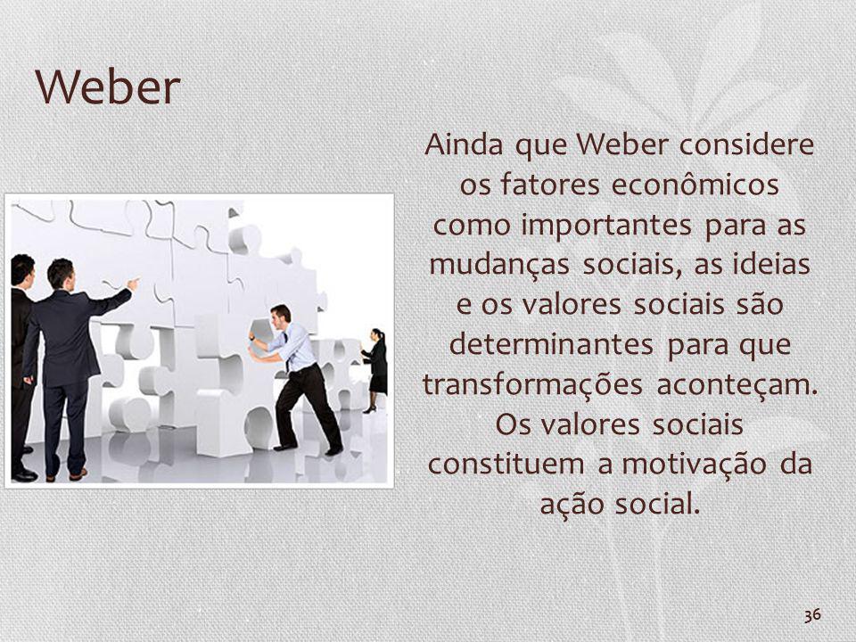 36 Weber Ainda que Weber considere os fatores econômicos como importantes para as mudanças sociais, as ideias e os valores sociais são determinantes p
