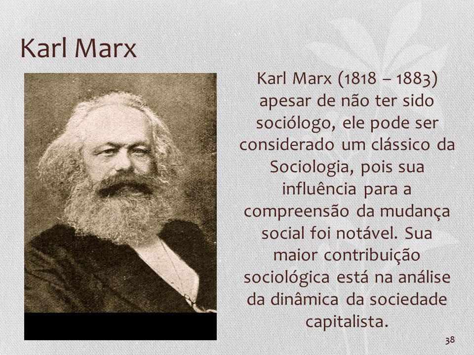 38 Karl Marx Karl Marx (1818 – 1883) apesar de não ter sido sociólogo, ele pode ser considerado um clássico da Sociologia, pois sua influência para a