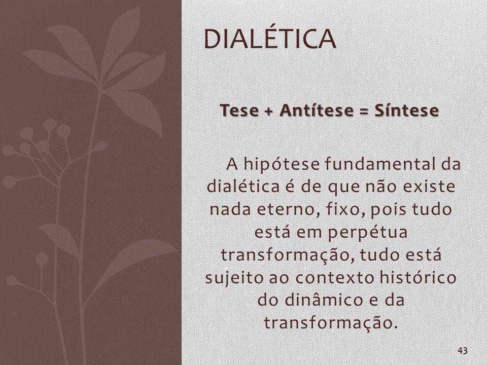 43 Tese + Antítese = Síntese Tese + Antítese = Síntese A hipótese fundamental da dialética é de que não existe nada eterno, fixo, pois tudo está em pe