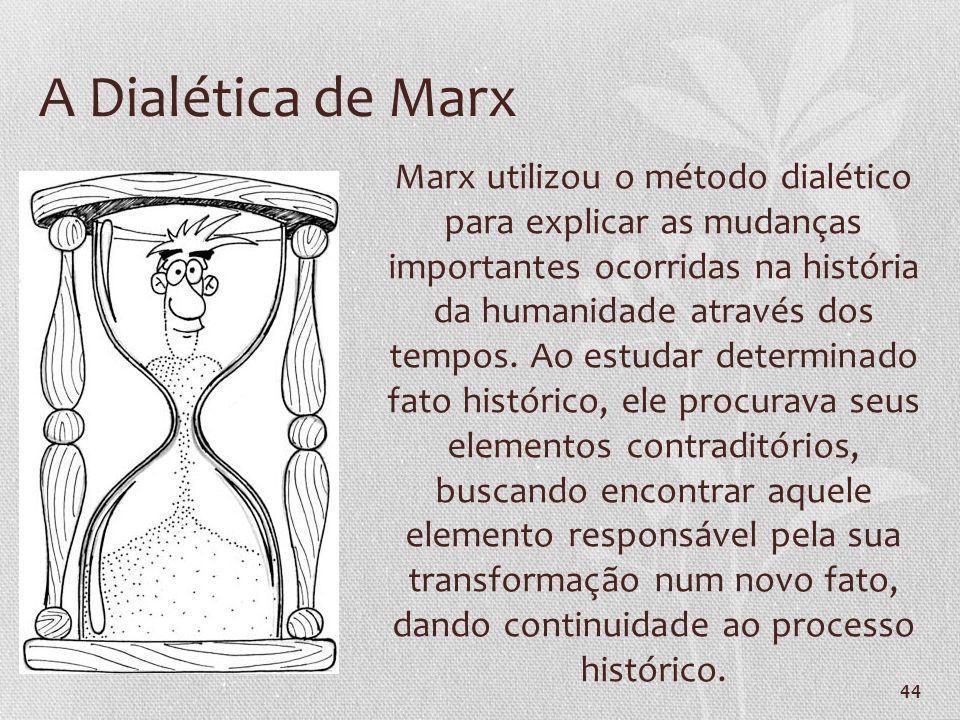 44 A Dialética de Marx Marx utilizou o método dialético para explicar as mudanças importantes ocorridas na história da humanidade através dos tempos.
