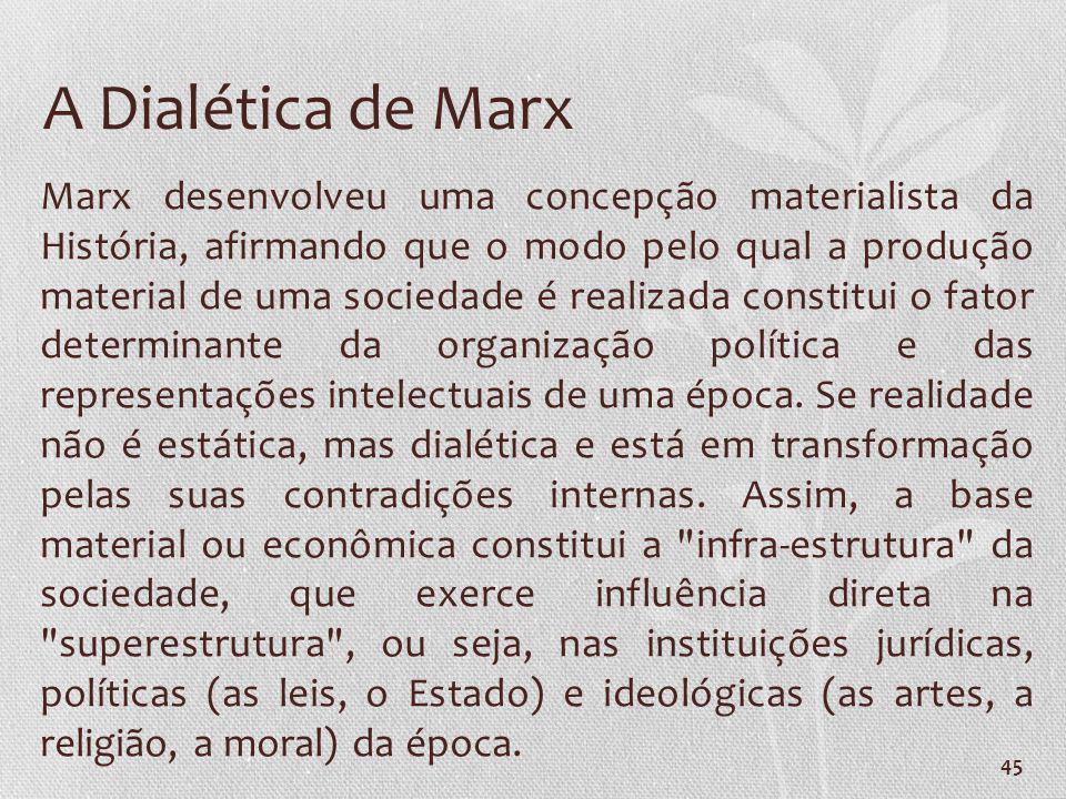 45 A Dialética de Marx Marx desenvolveu uma concepção materialista da História, afirmando que o modo pelo qual a produção material de uma sociedade é