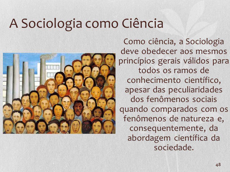 48 A Sociologia como Ciência Como ciência, a Sociologia deve obedecer aos mesmos princípios gerais válidos para todos os ramos de conhecimento científ