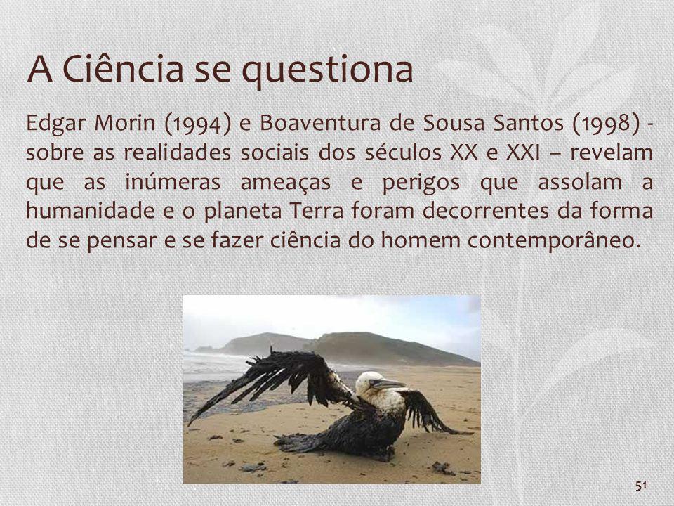 51 A Ciência se questiona Edgar Morin (1994) e Boaventura de Sousa Santos (1998) - sobre as realidades sociais dos séculos XX e XXI – revelam que as i