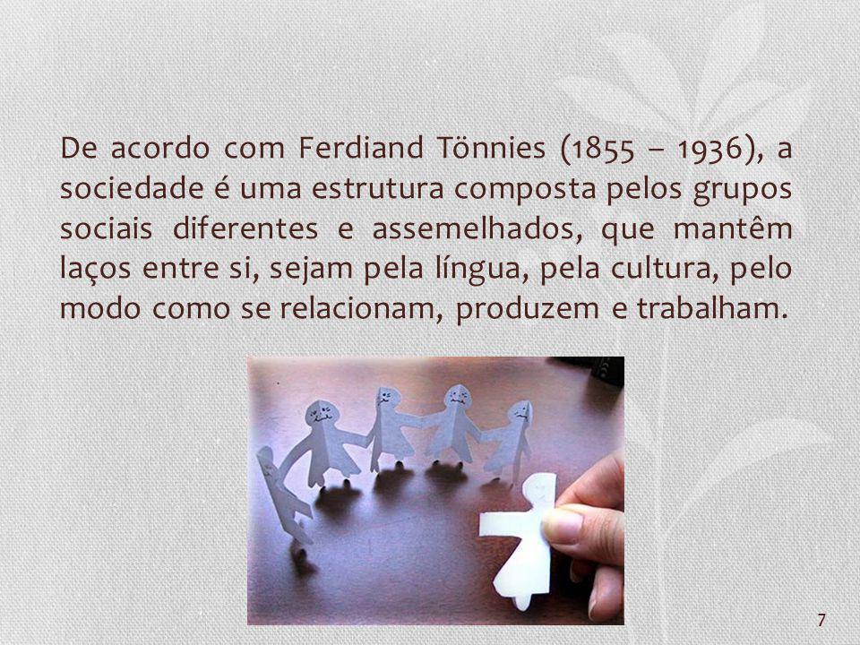 7 De acordo com Ferdiand Tönnies (1855 – 1936), a sociedade é uma estrutura composta pelos grupos sociais diferentes e assemelhados, que mantêm laços