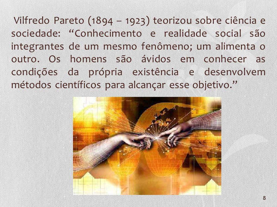 8 Vilfredo Pareto (1894 – 1923) teorizou sobre ciência e sociedade: Conhecimento e realidade social são integrantes de um mesmo fenômeno; um alimenta
