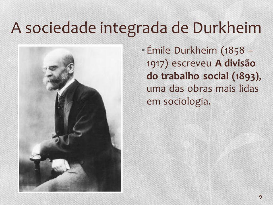 9 A sociedade integrada de Durkheim Émile Durkheim (1858 – 1917) escreveu A divisão do trabalho social (1893), uma das obras mais lidas em sociologia.