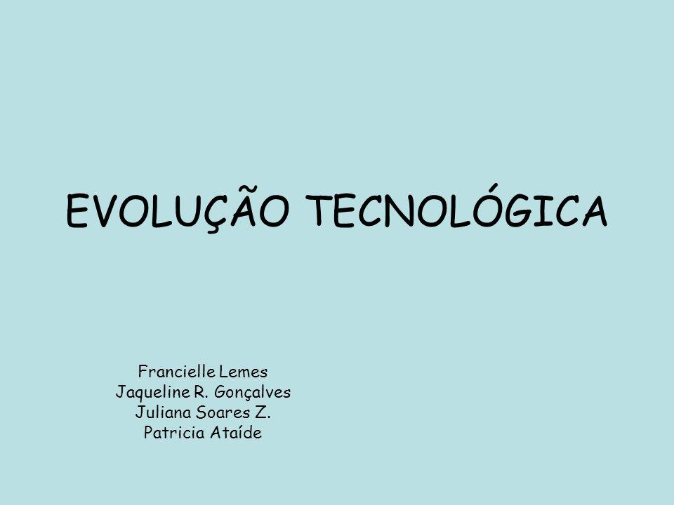 EVOLUÇÃO TECNOLÓGICA Francielle Lemes Jaqueline R. Gonçalves Juliana Soares Z. Patricia Ataíde