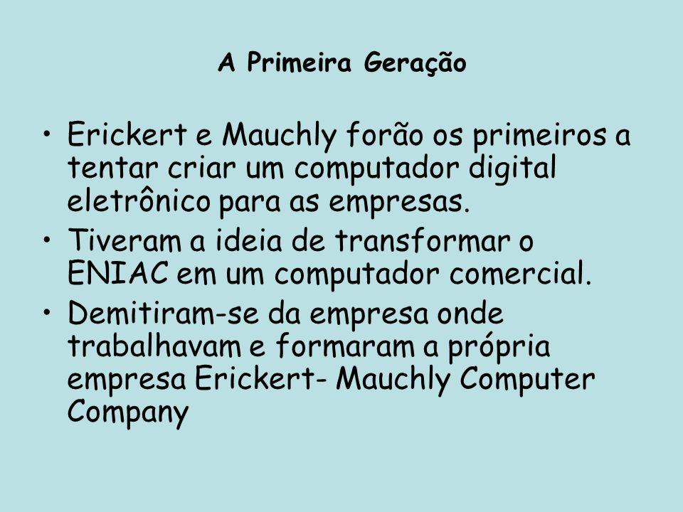 A Primeira Geração Erickert e Mauchly forão os primeiros a tentar criar um computador digital eletrônico para as empresas. Tiveram a ideia de transfor