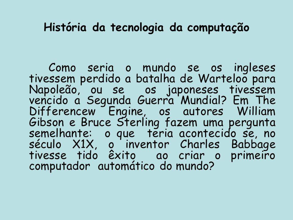 História da tecnologia da computação Como seria o mundo se os ingleses tivessem perdido a batalha de Warteloo para Napoleão, ou se os japoneses tivess