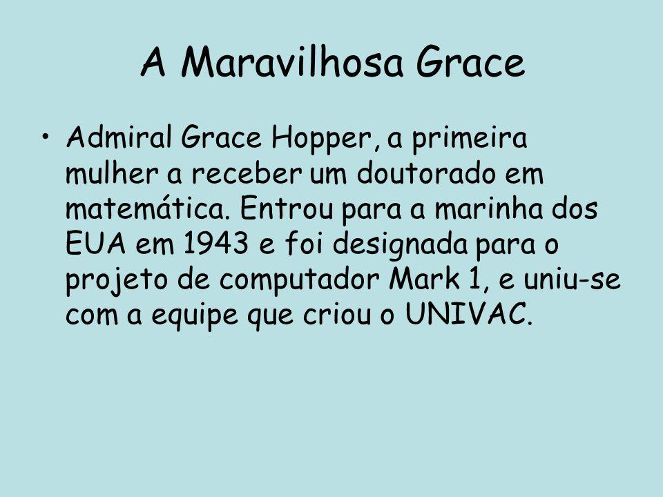 A Maravilhosa Grace Admiral Grace Hopper, a primeira mulher a receber um doutorado em matemática. Entrou para a marinha dos EUA em 1943 e foi designad