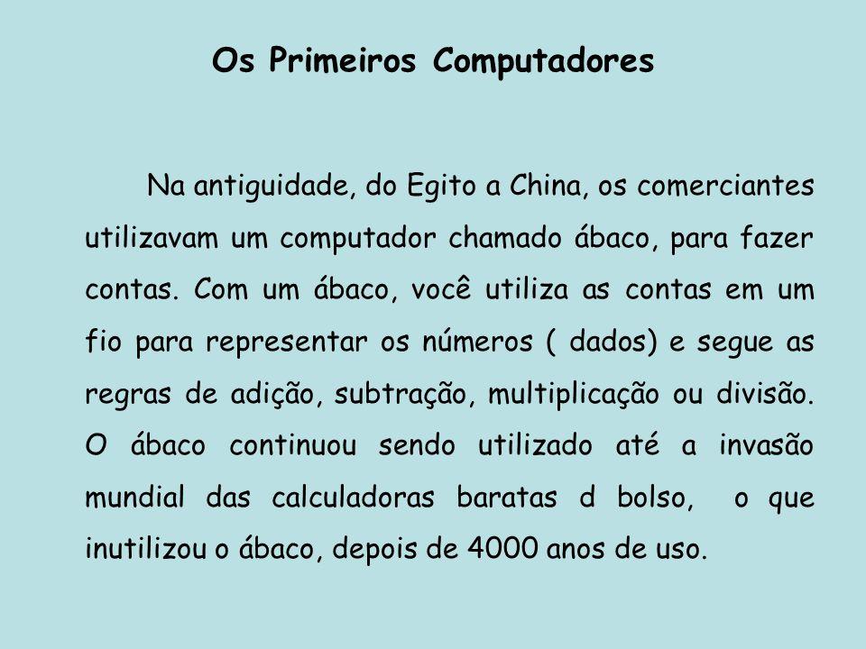 Os Primeiros Computadores Na antiguidade, do Egito a China, os comerciantes utilizavam um computador chamado ábaco, para fazer contas. Com um ábaco, v