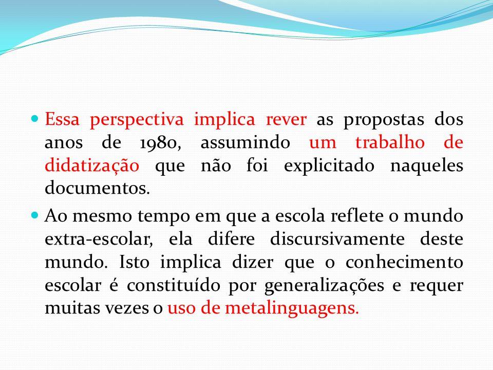 Essa perspectiva implica rever as propostas dos anos de 1980, assumindo um trabalho de didatização que não foi explicitado naqueles documentos. Ao mes