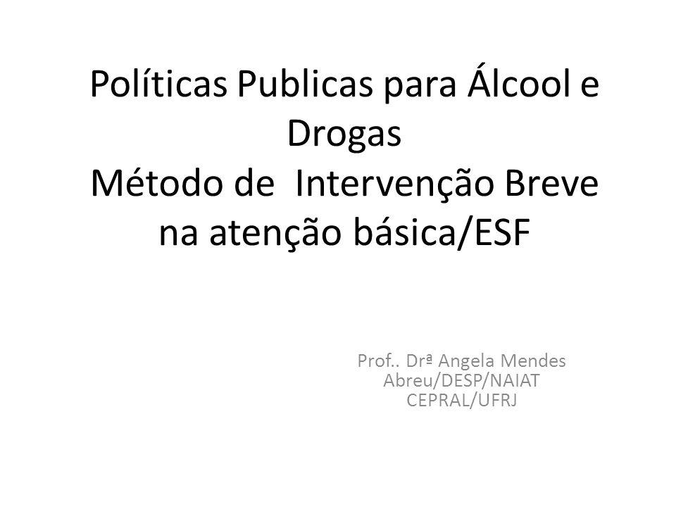 Políticas Publicas para Álcool e Drogas Método de Intervenção Breve na atenção básica/ESF Prof.. Drª Angela Mendes Abreu/DESP/NAIAT CEPRAL/UFRJ