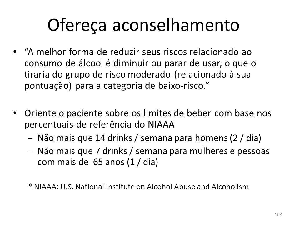 103 A melhor forma de reduzir seus riscos relacionado ao consumo de álcool é diminuir ou parar de usar, o que o tiraria do grupo de risco moderado (relacionado à sua pontuação) para a categoria de baixo-risco.