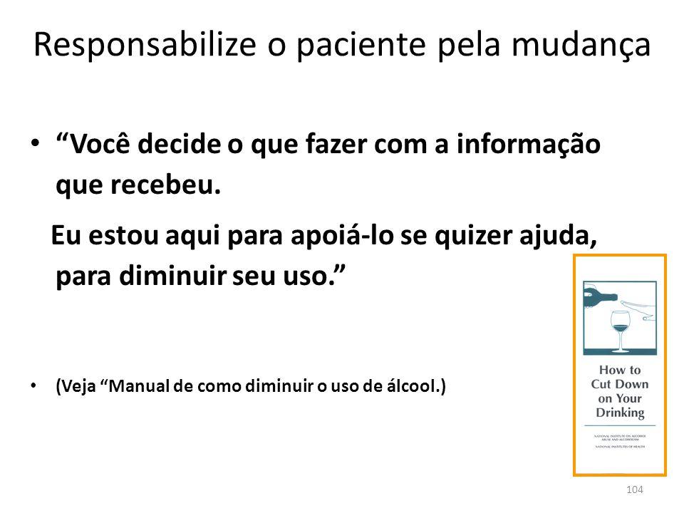 104 Responsabilize o paciente pela mudança Você decide o que fazer com a informação que recebeu. Eu estou aqui para apoiá-lo se quizer ajuda, para dim