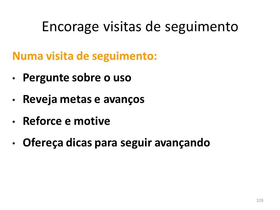 109 Encorage visitas de seguimento Numa visita de seguimento: Pergunte sobre o uso Reveja metas e avanços Reforce e motive Ofereça dicas para seguir avançando (Source: Cutting Back 1998 Univ.